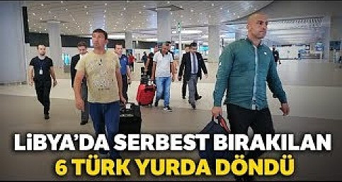Libya'da Serbest Bırakılan 6 Türk  Döndü
